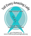 Tell Every Amazing Lady About Ovarian Cancer Louisa M. McGregor Ovarian Cancer Foundation (DBA T.E.A.L.®)